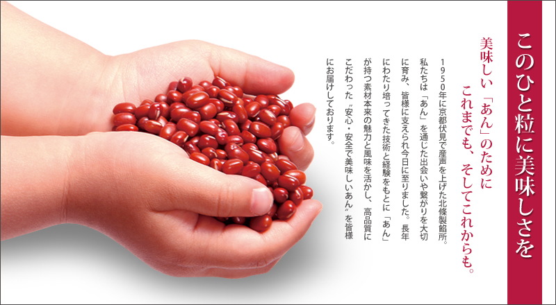 "For delicious bean jam, now and forever.HOJO-SEIANSHO was born in Fushimi, Kyoto in 1950. We treasure encounters and relationships through bean jam. Thanks to all of your support, it reached today. Based on the technology and experience cultivated over many years, we take advantage of the original charm and flavor of the bean jam, delivering safe and delicious bean jam sticking to high quality to customers.What is ""BEAN JAM""?What we call bean jam is food that beans are mashed and blended with sugar after boiled beans. The history of bean jam is old, and it is eaten irrespective of age and gender in Japan. It is also delicious to eat as it is, in order to bean jam goes well with various materials, it is common to eat with other ingredients. For example, it is eaten with ice cream or it is wrapped in rice cake or flour dough. There are various types of bean jam such as ""Tsubuan"", ""Koshian"", and ""Shiroan"" depending on the type of beans and the manufacturing method."